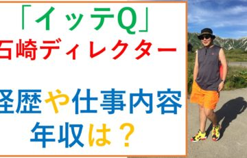 「イッテQ」石崎ディレクターの経歴や仕事内容は?年収は〇〇万と予測!