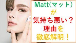 Matt(マット)が気持ち悪すぎと言われる理由!肌の色や生理的な問題?