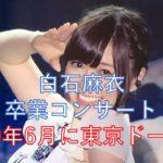 白石麻衣の卒業コンサートはいつ?2020年6月で東京ドーム説が濃厚!